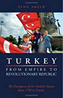 Turkey from Empire to Revolutionary Republic: The Emergence of the Turkish Nation from 1789 to the Present