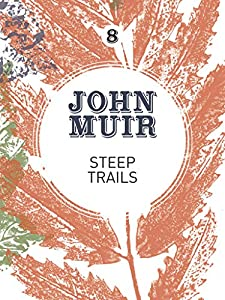 Steep Trails: A collection of wilderness essays and tales (John Muir: The Eight Wilderness-Discovery Books Book 8)