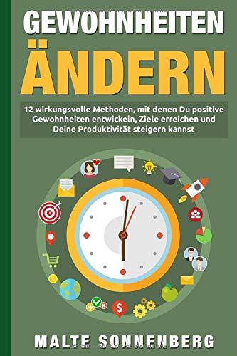 Gewohnheiten ändern: 12 wirkungsvolle Methoden, mit denen Du positive Gewohnheiten entwickeln, Ziele erreichen und Deine Produktivität dauerhaft steigern kannst