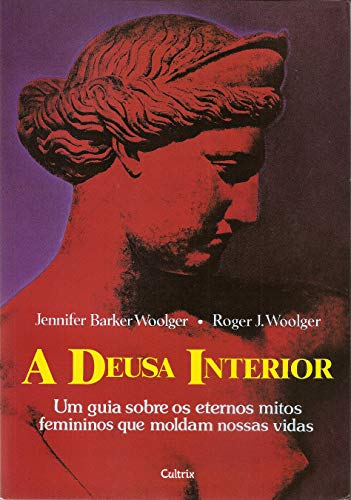 A Deusa Interior: Um Guia Sobre os Eternos Mitos Femininos Que Moldam Nossas Vidas