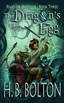 The Dragon's Egg (Relics of Mysticus Book 3) by [H.B. Bolton]