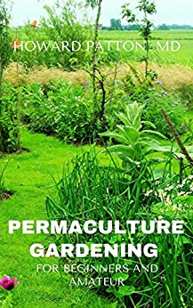 PERMACULTURE GARDENING FOR BEGINNERS AND AMATEUR: A Simple Step By Step Guide On DIY Permaculture Gardening For Beginners and Amateurs by [HOWARD  PATTON MD ]