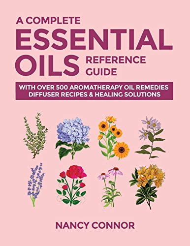 A Complete Essential Oils Reference Guide: With Over 500 Aromatherapy Oil Remedies, Diffuser Recipes & Healing Solutions (Essential Oil Recipes and Natural Home Remedies, Band 9)