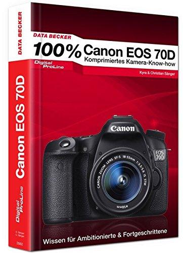 100% Canon EOS 70D - Das Kamera-Handbuch