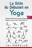 La bible du débutant en Yoga: 63 postures illustrées pour perdre du poids, soulager le...
