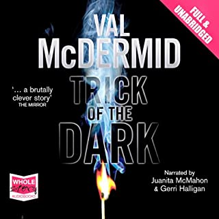 Trick of the Dark                   By:                                                                                                                                 Val McDermid                               Narrated by:                                                                                                                                 Juanita McMahon,                                                                                        Gerri Halligar                      Length: 14 hrs and 9 mins     369 ratings     Overall 3.8