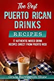 The Best Puerto Rican Drinks Recipes: 17 Authentic Mixed Beverage Recipes Direct from Puerto Rico
