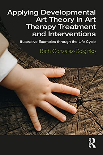 Applying Developmental Art Theory in Art Therapy Treatment and Interventions: Illustrative Examples through the Life Cycle (English Edition)