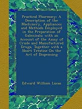 Practical Pharmacy: A Description of the Machinery, Appliances and Methods Employed in the Preparation of Galenicals; with an Account of the Assay of ... a Short Treatise On the Art of Dispensing