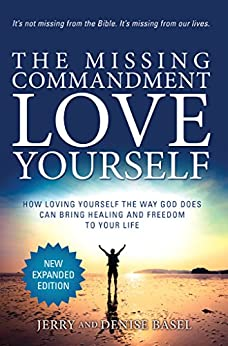 The Missing Commandment: Love Yourself (Expanded Edition): How Loving Yourself the Way God Does Can Bring Healing and Freedom to Your Life by [Jerry and Denise Basel]