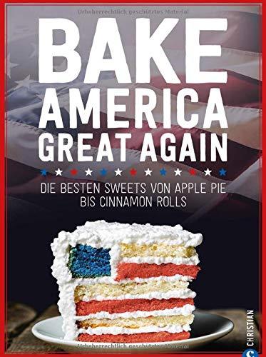 USA Backbuch: Bake America Great Again. Die besten Sweets von Apple Pie bis Cheesecake, von Muffins bis Cinnamon Rolls. 60 einfache aber raffinierte ... Sweets von Apple Pie bis Cinnamon Rolls