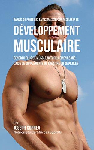 Barres de Protéines Faites Maison pour Accélérer le Développement Musculaire: Générer plus de muscle naturellement sans l'aide de suppléments de créatine ou des pilules (French Edition)