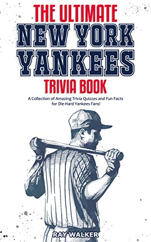 The Ultimate New York Yankees Trivia Book: A Collection of Amazing Trivia Quizzes and Fun Facts for Die-Hard Yankees Fans!