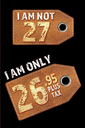 I am not 27 I am only 26.95 plus tax: Blank Lined 6x9 Funny Journal / Notebook as a Perfect Birthday Party Gag Gift for the 27 year old. Great gift ... Day, Thanksgiving, Appreciation etc.