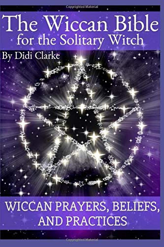 The Wiccan Bible for the Solitary Witch: Wiccan Prayers, Beliefs, and Practices