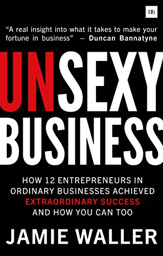 Unsexy Business: How 12 entrepreneurs in ordinary businesses achieved...