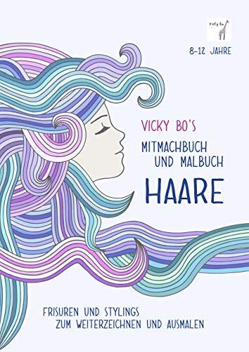 Vicky Bo's Mitmachbuch und Malbuch - HAARE: Frisuren und Stylings zum Weiterzeichnen und Ausmalen. 8-12 Jahre