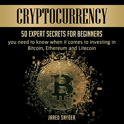 Cryptocurrency: 50 Expert Secrets for Beginners You Need to Know When It Comes to Investing in Bitcoin, Ethereum and Litecoin audiobook cover art