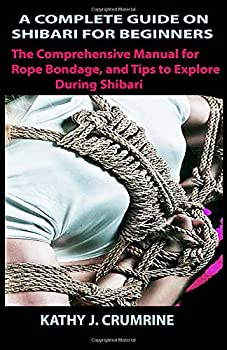 A COMPLETE GUIDE ON SHIBARI FOR BEGINNERS  The Comprehensive Manual for Rope Bondage and Tips to Explore During Shibari