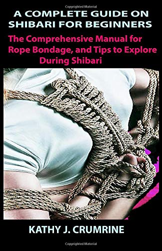 A COMPLETE GUIDE ON SHIBARI FOR BEGINNERS: The Comprehensive Manual for Rope Bondage, and Tips to Explore During Shibari