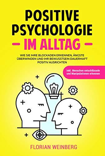 Positive Psychologie im Alltag: Wie Sie Ihre Ängste überwinden Blockaden erkennen und Ihr Bewusstsein dauerhaft positiv ausrichten inkl. Menschen entschlüsseln und Manipulationen erkennen