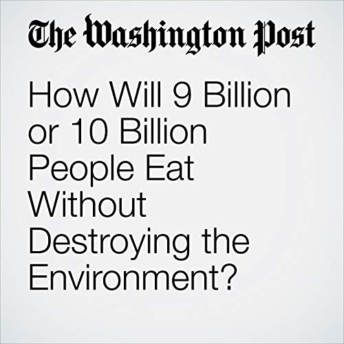 How Will 9 Billion or 10 Billion People Eat Without Destroying the Environment? copertina