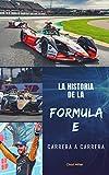 LA HISTORIA DE LA FORMULA E CARRERA A CARRERA: Origen, desarrollo y evolución de la mayor competición de automovilismo de coches eléctricos para comprender y disfrutar al máximo de este campeonato