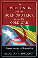 The Soviet Union and the Horn of Africa During the Cold War: Between Ideology and Pragmatism (Harvard Cold War Studies)