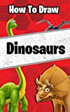 How to Draw Dinosaurs: The step by step way to draw prehistoric animals