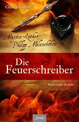 Die Feuerschreiber: Martin Luther und Philipp Melanchthon. Historischer Roman