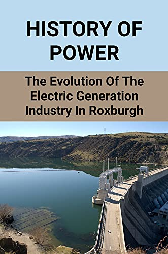 History Of Power: The Evolution Of The Electric Generation Industry In Roxburgh: Roxburgh Hydro Power Station (English Edition)