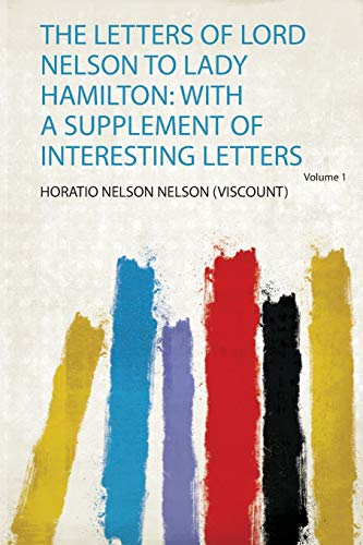 Letters of Lord Nelson to Lady Hamilton: With a Supplement of Interesting Letters