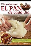 Cómo elaborar El PAN de cada día: Conozca los secretos para hacer pan casero y otras delicias: 23 (APRENDIENDO A COCINAR - LA MAS COMPLETA COLECCION ... SENCILLAS Y PRACTICAS PARA TODOS LOS GUSTOS)