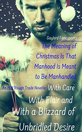 The Meaning of Christmas Is That Manhood Is Meant to Be Manhandled With Care, With Flair and With a Blizzard of Unbridled Desire: An MM Rough Trade Novella ... Are the Bulgingest Season of Man Book 1)