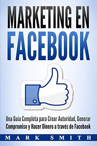 Marketing en Facebook: Una Guía Completa para Crear Autoridad, Generar Compromiso y Hacer Dinero a través de Facebook (Libro en Español/Facebook ... Version) (1) (Marketing En Redes Sociales)