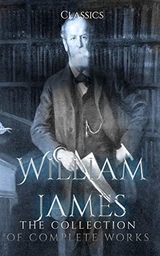 William James: The Collection of Complete Works (Annotated): Collection Includes A Pluralistic Universe, Essays in Radical Empiricism, Memories and Studies, Pragmatism, And More