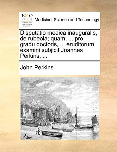 Disputatio medica inauguralis, de rubeola; quam, ... pro gradu doctoris, ... eruditorum examini subjicit Joannes Perkins, ...