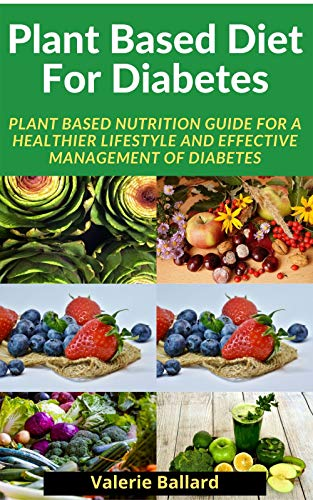 Plant Based Diet For Diabetes: Plant Based Nutrition Guide for a Healthier Lifestyle And Effective management of diabetes