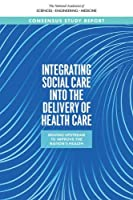 Integrating Social Needs Care into the Delivery of Health Care to Improve the Nation's Health: Moving Medicine Upstream To Improve The Nation's Health (The National Academies of Sciences Engineering Medicine)