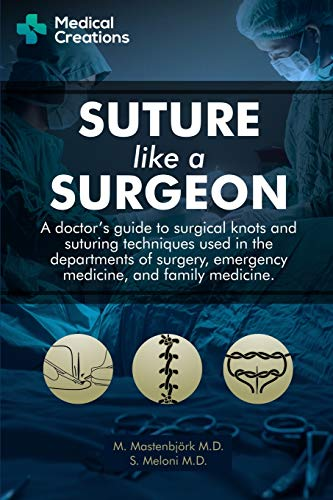 Suture like a Surgeon: A Doctor's Guide to Surgical Knots and Suturing Techniques used in the Departments of Surgery, Emergency Medicine, and Family Medicine