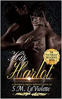 His Harlot (Victorian Decadence Series Book 1) by [S.M. LaViolette]