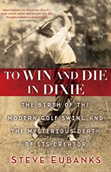 To Win and Die in Dixie: The Birth of the Modern Golf Swing and the Mysterious Death of Its Creator by [Steve Eubanks]