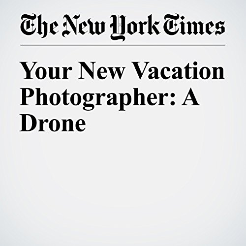 Your New Vacation Photographer: A Drone copertina