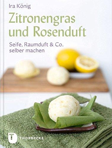 Zitronengras und Rosenduft - Seife, Raumduft & Co. selber machen