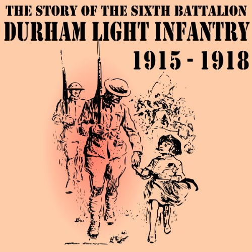 The Story of the Sixth Battalion Durham Light Infantry 1915-1918 audiobook cover art
