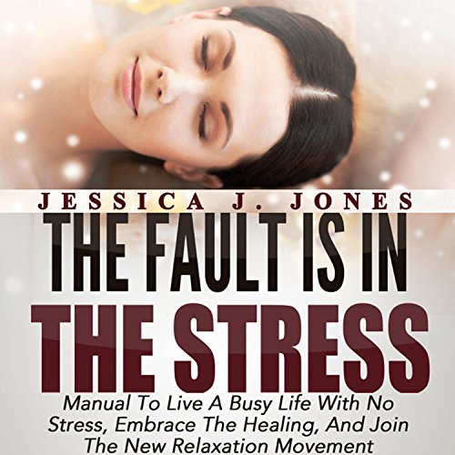 The Fault Is in the Stress: Manual to Live a Busy Life with No Stress, Embrace the Healing, and Join the New Relaxation Movement audiobook cover art