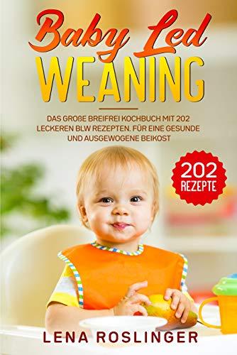 Baby Led Weaning: Das große breifrei Kochbuch mit 202 leckeren BLW Rezepten. Für eine gesunde und ausgewogene Beikost.