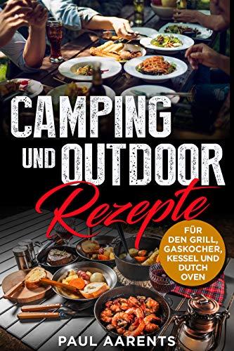 Camping und Outdoor Rezepte: Für den Grill, Gaskocher, Kesseln und Dutch Oven