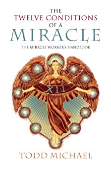 The Twelve Conditions of a Miracle: The Miracle Worker's Handbook by [Todd Michael]