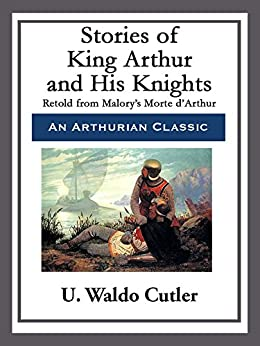 Stories of King Arthur and His Knights by [U. Waldo Cutler]
